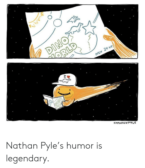 Dino, Open, and Legendary: DINOS  ORLD  OPEN 24 HRS  MOFN  NATHAN WPYLE  DINO Nathan Pyle's humor is legendary.
