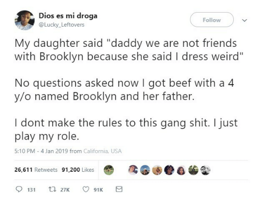 """Es Mi: Dios es mi droga  Follow  @Lucky_Leftovers  My daughter said """"daddy we are not friends  with Brooklyn because she said I dress weird""""  No questions asked now I got beef with a 4  y/o named Brooklyn and her father.  I dont make the rules to this gang shit. I just  play my role.  5:10 PM - 4 Jan 2019 from California, USA  26,611 Retweets 91,200 Likes  t 27K  131  91K"""