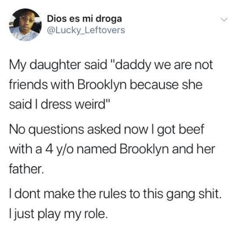 """Es Mi: Dios es mi droga  @Lucky Leftovers  My daughter said """"daddy we are not  friends with Brooklyn because she  said I dress weird""""  No questions asked now I got beef  with a 4 y/o named Brooklyn and her  father.  I dont make the rules to this gang shit.  just play my role."""