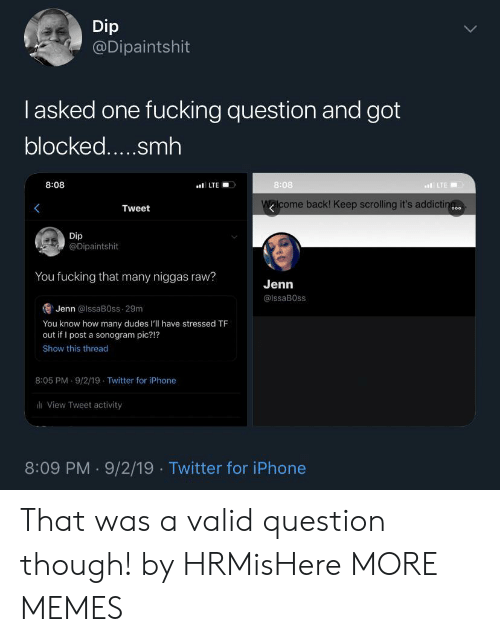 Dank, Fucking, and Iphone: Dip  @Dipaintshit  lasked one fucking question and got  blocked.....smh  8:08  8:08  LTE  LTE  Walcome back! Keep scrolling it's addictin  Tweet  o00  Dip  @Dipaintshit  You fucking that many niggas raw?  Jenn  @IssaB0ss  Jenn @lssaB0ss 29m  You know how many dudes l'll have stressed TF  out if I post a sonogram pic?!?  Show this thread  8:05 PM 9/2/19 Twitter for iPhone  View Tweet activity  8:09 PM 9/2/19 Twitter for iPhone That was a valid question though! by HRMisHere MORE MEMES