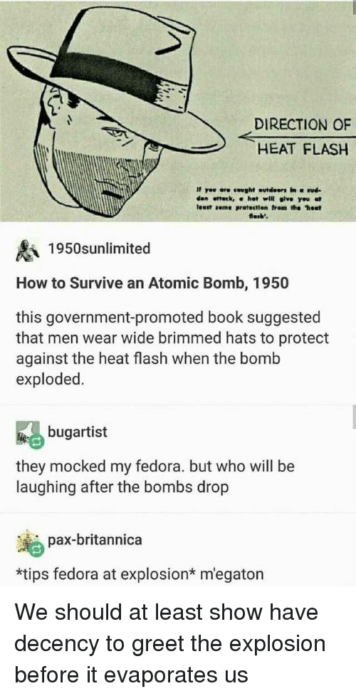"""Fedora, Book, and Heat: DIRECTION OF  HEAT FLASH  If yov ere cought outdeors in ud  den ottetk, α hot will give you at  least seme protectien frem the """"hest  losb'  1950snlimited  How to Survive an Atomic Bomb, 1950  this government-promoted book suggested  that men wear wide brimmed hats to protect  against the heat flash when the bomb  exploded.  bugartist  they mocked my fedora. but who will be  laughing after the bombs drop  pax-britannica  *tips fedora at explosion* m'egaton We should at least show have decency to greet the explosion before it evaporates us"""