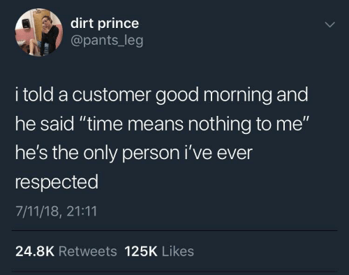 """morning: dirt prince  @pants_leg  i told a customer good morning and  he said """"time means nothing to me""""  he's the only person i've ever  respected  7/11/18, 21:11  24.8K Retweets 125K Likes"""