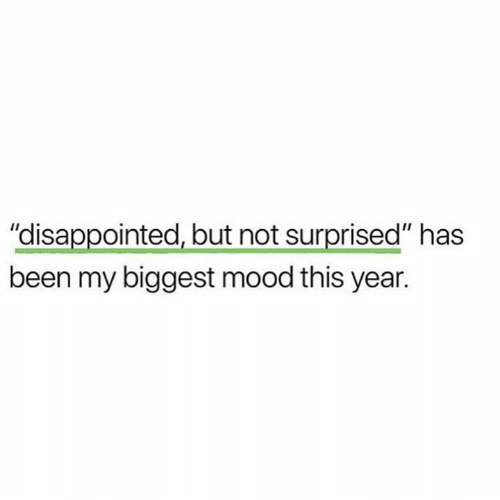 "Disappointed, Funny, and Mood: ""disappointed, but not surprised"" has  been my biggest mood this year."
