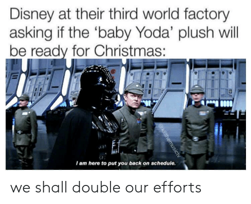 Schedule: Disney at their third world factory  asking if the 'baby Yoda' plush will  be ready for Christmas :  I am here to put you back on schedule.  @killthemusictv we shall double our efforts