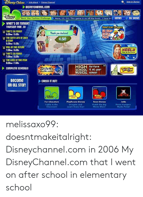 Rangers: DISneYCHannel.com  Nene, 12, COr This game is so off the hook. t love Games ILL SHOWS  Rock Star Fashion Challenge  WHOT'S On TONIGHT  THUrsDaY mar. 30  American Dragon  All Star  Kete  THTT'S SO roven  6:00pm 15:00.  )Thank you Jacksen!  Park  $1.50  & CODY  6:30pm 15:30  PHIL OF THe FuTure  7:00mm 1 6:00  атнат's so raven  7:30pm I 630e  of the Futuno  G THe LUCK OF THe InsH  8:00m 17:00e  HIGH rform  SCHOOL it at yaur  MUSICAL schoo  Become  dn ail sTar!  CHeck IT OUT!  JETIX  For Educators  Playhouse Disney  Toon Disney  Watch the Big  Movie Showl  Jetx  Pover Rangers  Mvatie Force!  Cable in the  Imagine and  Learn Evary Day melissaxo99: doesntmakeitalright:  Disneychannel.com in 2006  My DisneyChannel.com that I went on after school in elementary school