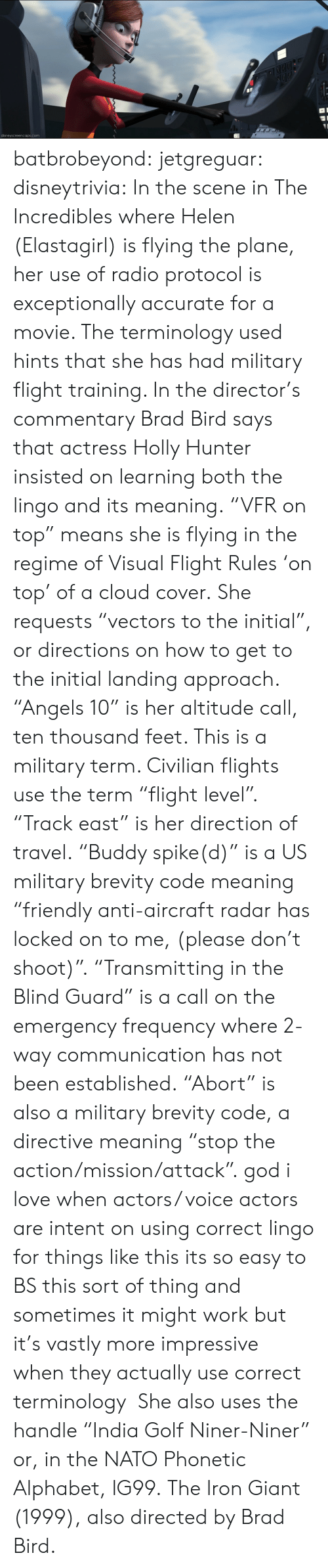 """exceptionally: disneyscreencaps.com batbrobeyond: jetgreguar:  disneytrivia:  In the scene in The Incredibles where Helen (Elastagirl)is flying the plane, heruse of radio protocol is exceptionally accurate for a movie. The terminology used hints that she has had military flight training. In the director's commentary Brad Birdsays that actressHolly Hunter insisted on learning both the lingo and its meaning. """"VFR on top"""" means she is flying in the regime of Visual Flight Rules 'on top' of a cloud cover. She requests """"vectors to the initial"""", ordirections onhow to get to the initial landing approach. """"Angels 10"""" is her altitude call, ten thousand feet. This is a military term. Civilian flights use the term """"flight level"""". """"Track east"""" is her direction of travel. """"Buddy spike(d)"""" is a US military brevity code meaning """"friendly anti-aircraft radar has locked on to me, (please don't shoot)"""". """"Transmitting in the Blind Guard"""" is a call on the emergency frequency where 2-way communication has not been established. """"Abort"""" is also a military brevity code, a directive meaning """"stop the action/mission/attack"""".  god i love when actors/ voice actors are intent on using correct lingo for things like this its so easy to BS this sort of thing and sometimes it might work but it's vastly more impressive when they actually use correct terminology  She also uses the handle """"India Golf Niner-Niner"""" or, in the NATO Phonetic Alphabet, IG99. The Iron Giant (1999), also directed by Brad Bird."""