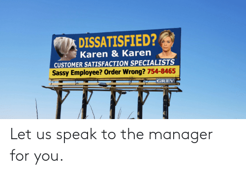 Us: DISSATISFIED?  Karen & Karen  CUSTOMER SATISFACTION SPECIALISTS  Sassy Employee? Order Wrong? 754-8465  GREY Let us speak to the manager for you.