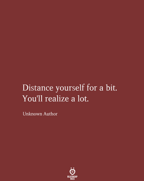Unknown, For, and Relationship: Distance yourself for a bit.  You'll realize a lot.  Unknown Author  RELATIONSHIP  RULES