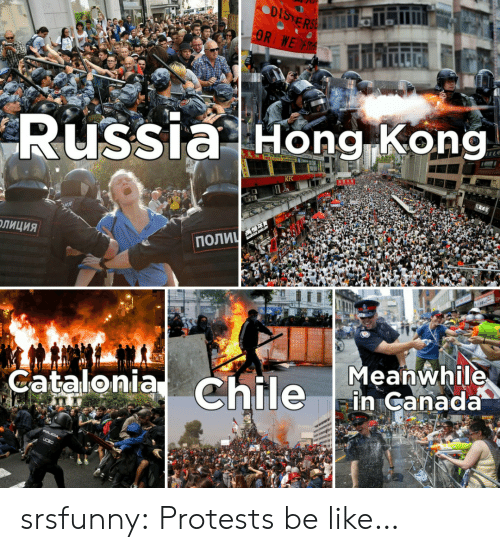 Protests: DISTERSE  OR WE R  Russia Hong Kong  KFC  ПОЛИЧ  ОЛИЦИЯ  Meanwhile  in Canada  Catalonia Chile  POLICIA,  UCSC srsfunny:  Protests be like…