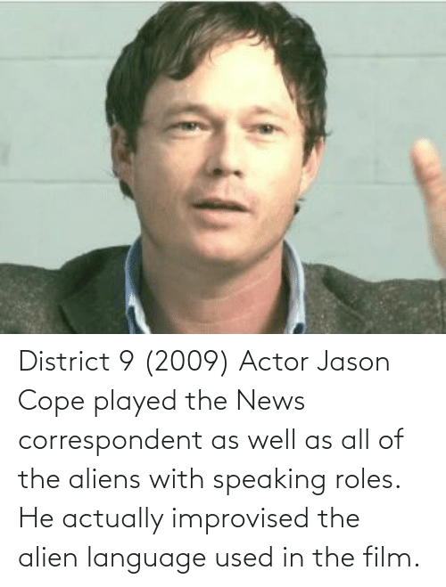 Alien: District 9 (2009) Actor Jason Cope played the News correspondent as well as all of the aliens with speaking roles. He actually improvised the alien language used in the film.