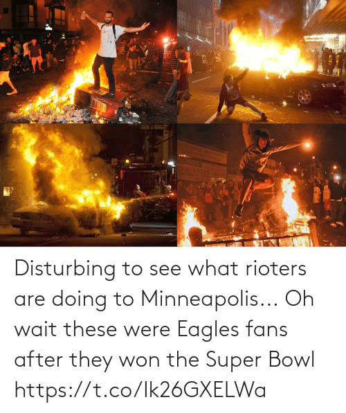 Super Bowl: Disturbing to see what rioters are doing to Minneapolis...  Oh wait these were Eagles fans after they won the Super Bowl https://t.co/Ik26GXELWa