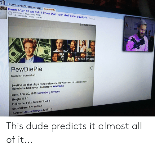 "Dude, Minecraft, and Wikipedia: dit  PEWDIEPIESUBMISSIONS  comments  Damn after all we didn't know that much stuff about pewdipie. (iredd.it)  Submitted 3 days ago by AKAE2  18 comments share report  SafeSearch on  TE  uGH ENTS  More image  DRA  MY  LIF  PewDiePie  Swedish comedian  Swetion kid that plays minecraft respects wahmen.he is an extrem  alcholic he had never died before. Wikipedia  Born: April 20, 1889Gothenburg, Sweden  Helght: 5'9""  Full name: Felix Arvid Ulf Idolf g  Subscribers: 57+ million  Partner: Marzia Bisognin (2011-) This dude predicts it almost all of it..."