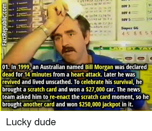 Dude, News, and Heart: DIV 4  Soper &6  45 85 5  01. In 1999, an Australian named Bill Morgan was declared  dead for 14 minutes from a heart attack. Later he was  revived and lived unscathed. To celebrate his survival, he  brought a scratch card and won a $27,000 car. The news  team asked him to re-enact the scratch card moment, so he  brought another card and won $250,000 jackpot in it. Lucky dude