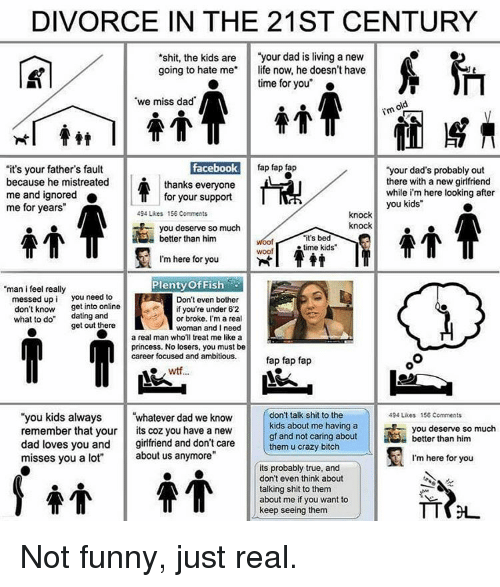 """Woofe: DIVORCE IN THE 21ST CENTURY  shit, the kids are  """"your dad is living a new  going to hate me life now, he doesn't have  time for you""""  """"we miss dad  facebook  fap fap fap  """"it's your father's fault  """"your dad's probably out  because he mistreated  there with a new girlfriend  thanks everyone  while i'm here looking after  me and ignored  for your support  you kids""""  me for years  494 Likes 156 Comments  knock  knock  you deserve so much  """"it's bed  better than him  time kids'  woof  I'm here for you  Plenty of Fish  """"man i feel really  messed up i you need to  Don't even bother  get into online  if you're under 62  don't know  what to do  dating and  or broke. I'm a real  get out there  woman and I need  a real man who'll treat me like a  princess. No losers, you must be  career focused and ambitious.  fap fap fap  don't talk shit to the  """"you kids always  whatever dad we know  494 Likes 156 Comments  kids about me having a  you deserve so much  remember that your  ts coz you have a new  gf and not caring about  better than him  dad loves you and  girlfriend and don't care  them u crazy bitch  misses you a lot""""  about us anymore""""  I'm here for you  its probably true, and  don't even think about  talking shit to them  about me if you want to  keep seeing them Not funny, just real."""