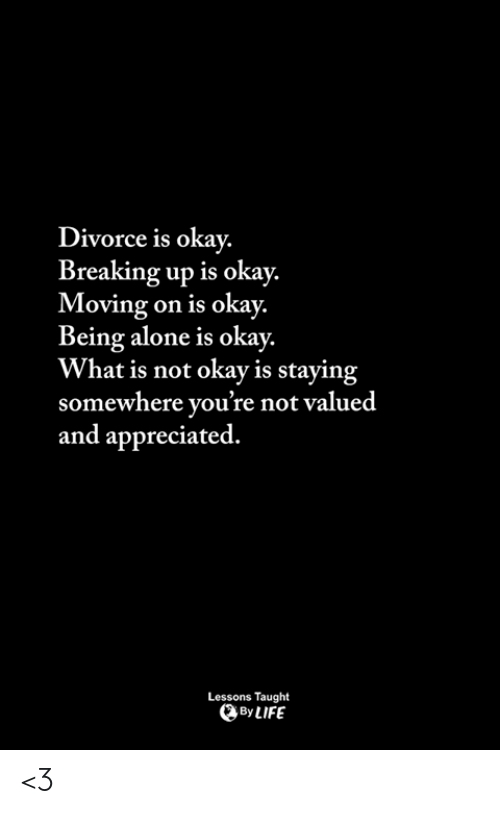Being Alone, Memes, and Okay: Divorce is okay.  Breaking up is okay.  Moving on is okay.  Being alone is okay.  What is not okay is staying  somewhere you're not valued  and appreciated.  Lessons Taught  ByLIFE <3