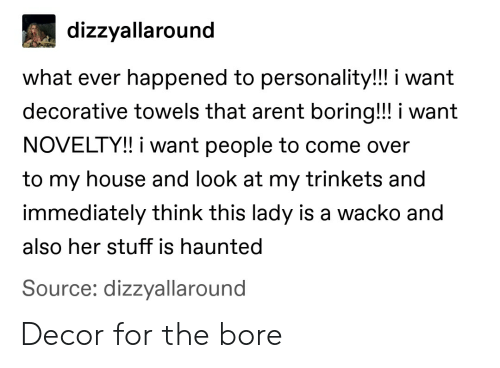 Come Over, My House, and Tumblr: dizzyallaround  what ever happened to personality!!! i want  decorative towels that arent boring!! i want  NOVELTY!! i want people to come over  to my house and look at my trinkets and  immediately think this lady is a wacko and  also her stuff is haunted  Source: dizzyallaround Decor for the bore
