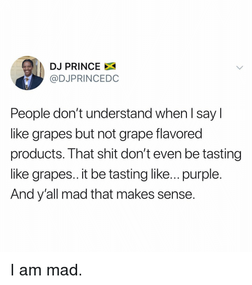 Tasting: DJ PRINCE X  @DJPRINCEDC  People don't understand when l say l  like grapes but not grape flavored  products. That shit don't even be tasting  like grapes.. it be tasting like... purple.  And y'all mad that makes sense. I am mad.