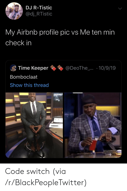 in time: DJ R-Tistic  @dj_RTistic  My Airbnb profile pic vs Me ten min  check in  Time Keeper  @DeoThe_..10/9/19  Bomboclaat  Show this thread Code switch (via /r/BlackPeopleTwitter)