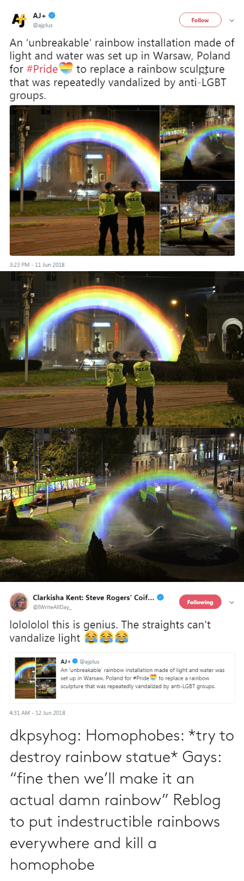 """Try: dkpsyhog: Homophobes: *try to destroy rainbow statue* Gays: """"fine then we'll make it an actual damn rainbow"""" Reblog to put indestructible rainbows everywhere and kill a homophobe"""