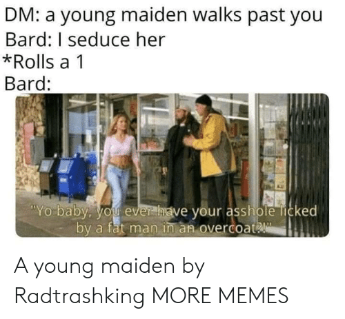 seduce: DM: a young maiden walks past you  Bard: I seduce her  *Rolls a 1  Bard:  Yo baby. you ever  have your asshole licked  by a fat man in an overcoat A young maiden by Radtrashking MORE MEMES
