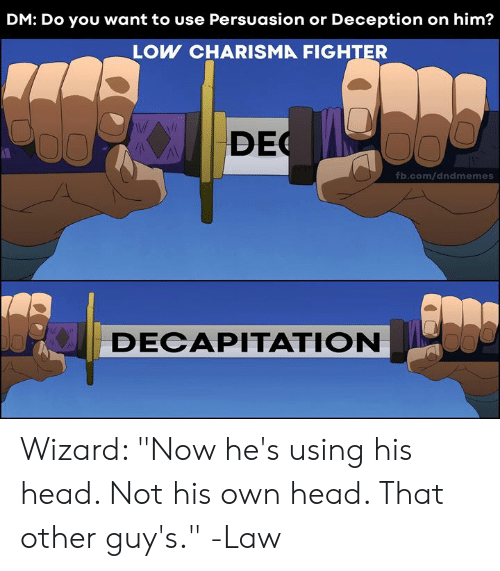 """fb.com: DM: Do you want to use Persuasion or Deception on him?  LOW CHARISMA FIGHTER  DEC  fb.com/dndmemes  DECAPITATION Wizard: """"Now he's using his head. Not his own head. That other guy's.""""  -Law"""