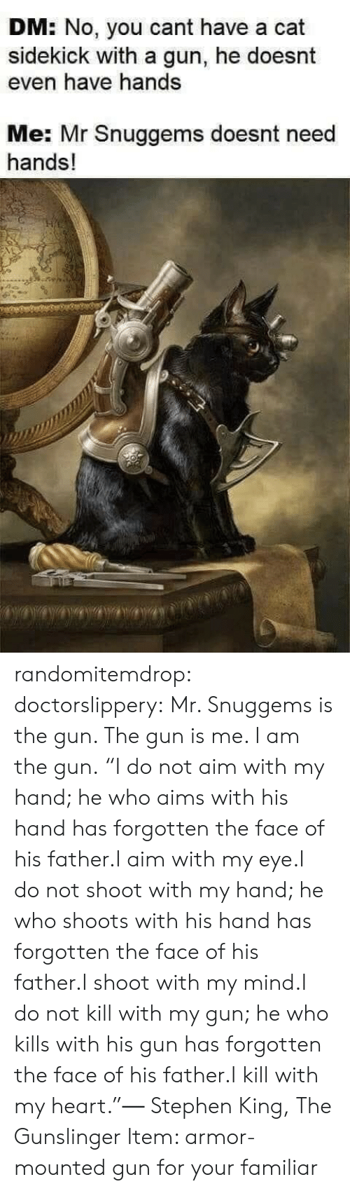 """Stephen, Tumblr, and Work: DM: No, you cant have a cat  sidekick with a gun, he doesnt  even have hands  Me: Mr Snuggems doesnt need  hands! randomitemdrop: doctorslippery:  Mr. Snuggems is the gun. The gun is me. I am the gun.   """"I do not aim with my hand; he who aims with his hand has forgotten the face of his father.I aim with my eye.I do not shoot with my hand; he who shoots with his hand has forgotten the face of his father.I shoot with my mind.I do not kill with my gun; he who kills with his gun has forgotten the face of his father.I kill with my heart.""""― Stephen King, The Gunslinger    Item: armor-mounted gun for your familiar"""