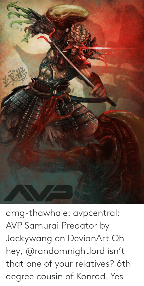 Oh Hey: dmg-thawhale:  avpcentral:  AVP Samurai Predator by Jackywang on DevianArt Oh hey, @randomnightlord isn't that one of your relatives?  6th degree cousin of Konrad. Yes