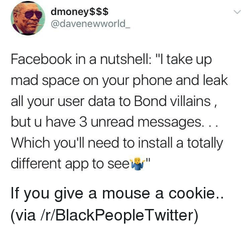 "Blackpeopletwitter, Facebook, and Phone: dmoney$$$  @davenewworld  Facebook in a nutshell: ""I take up  mad space on your phone and leak  all your user data to Bond villains  but u have 3 unread messages. ..  Which you'll need to install a totally  different app to see <p>If you give a mouse a cookie.. (via /r/BlackPeopleTwitter)</p>"