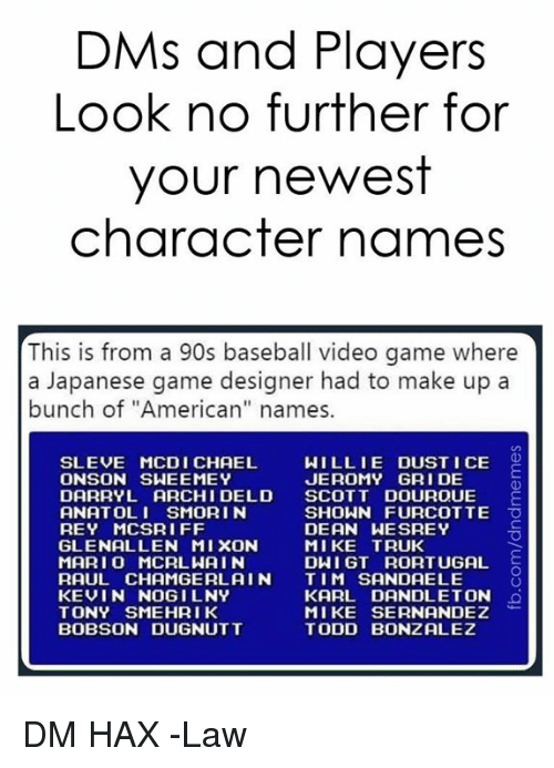 """Baseball, Rey, and American: DMs and Players  Look no further for  your newest  character names  This is from a 90s baseball video game where  a Japanese game designer had to make up a  bunch of """"American"""" names.  SLEVE MCDI CHAEL  ONSON SWEEMEY  WILLIE DUST I CE O  JEROMY GRI DE  DARRYL ARCHI DELD SCOTT DOUROUE E  ANATOLI SMORI N  REY MCSRIFF  GLENALLEN MIXON  MARI O MCRLWAIN  RAUL CHAMGERL AIN TIM SANDAELE  KEVIN NOGILNY  TONY SMEHRIK  BOBSON DUGNUTT  SHOWN FURCOTTE O  DEAN WESREY  MIKE TRUK  DWI GT RORTUGAL  KARL DANDLETON  MIKE SERNANDEZ  TODD BONZALEZ DM HAX  -Law"""