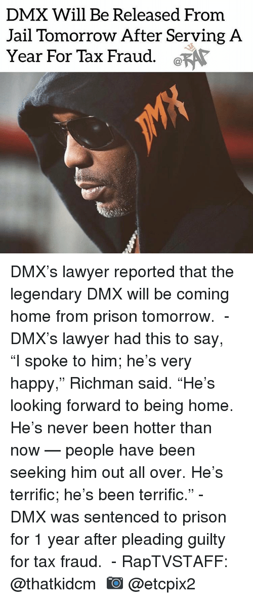 """Dmx, Jail, and Lawyer: DMX Will Be Released From  Jail Tomorrow After Serving A  Year For Tax Fraud. a DMX's lawyer reported that the legendary DMX will be coming home from prison tomorrow.  - DMX's lawyer had this to say,  """"I spoke to him; he's very happy,"""" Richman said. """"He's looking forward to being home. He's never been hotter than now — people have been seeking him out all over. He's terrific; he's been terrific."""" - DMX was sentenced to prison for 1 year after pleading guilty for tax fraud.  - RapTVSTAFF: @thatkidcm 📷 @etcpix2"""