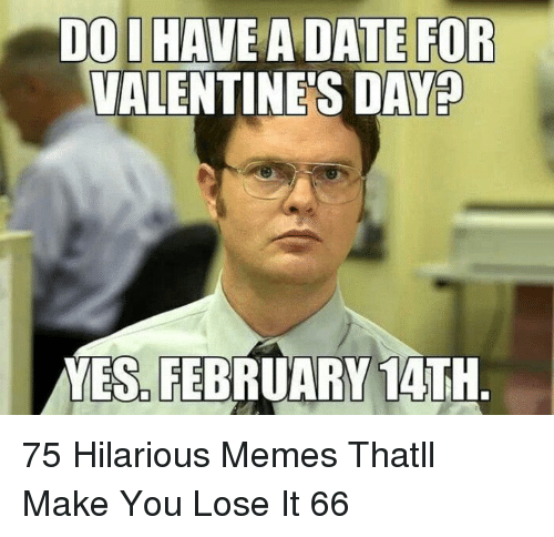 Memes, Valentine's Day, and Date: DO I HAVE A DATE FOR  VALENTINE'S DAY?  YES. FEBRUARY 14TH 75 Hilarious Memes Thatll Make You Lose It 66