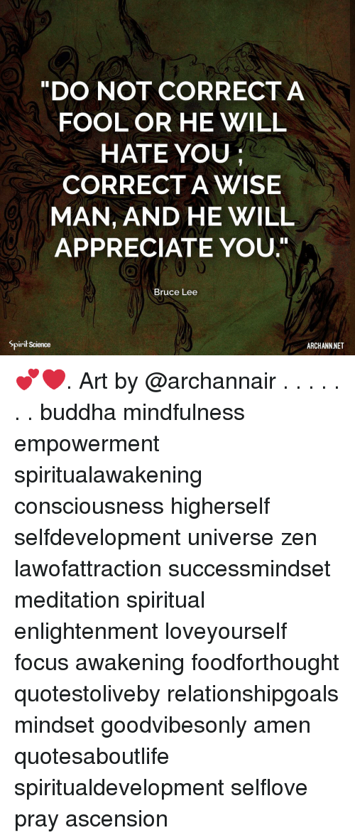 "Memes, Appreciate, and Bruce Lee: DO NOT CORRECTA  FOOL OR HE WILL  HATE YOU  CORRECT A WISE  MAN, AND HE WILL  APPRECIATE YOU.""  Bruce Lee  Spirił Science  ARCHANN NET 💕❤️. Art by @archannair . . . . . . . buddha mindfulness empowerment spiritualawakening consciousness higherself selfdevelopment universe zen lawofattraction successmindset meditation spiritual enlightenment loveyourself focus awakening foodforthought quotestoliveby relationshipgoals mindset goodvibesonly amen quotesaboutlife spiritualdevelopment selflove pray ascension"