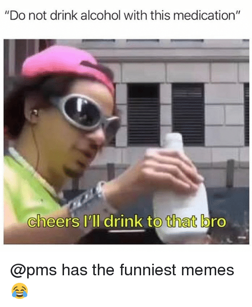 """funniest memes: """"Do not drink alcohol with this medication""""  cheers lll drink to that bro @pms has the funniest memes 😂"""