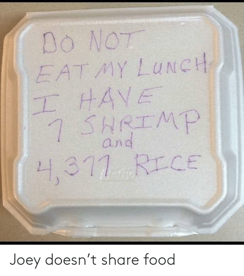 Share Food: Do NOT  EAT MY LUNCH  HHAVE  7 SHRIMP  and  4,377 RICE Joey doesn't share food