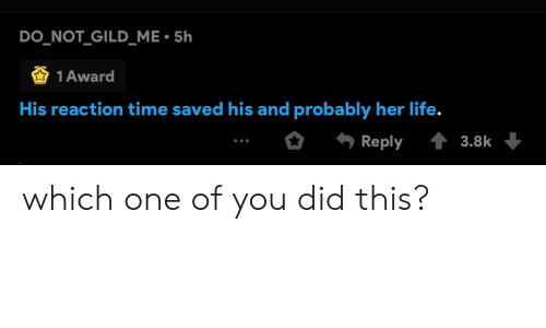 Life, Time, and Her: DO_NOT_GILD_ME 5h  1 Award  His reaction time saved his and probably her life.  43.8k  Reply which one of you did this?