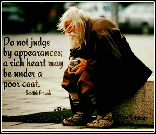 judge: Do not judge  by appearances;  a rich heart  may  be under a  poor coat.  Scottish Proverb  Ftee Spirited