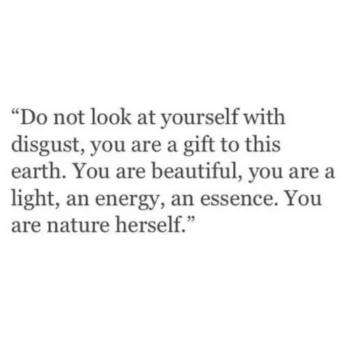 "Beautiful, Energy, and Earth: ""Do not look at yourself with  disgust, you are a gift to this  earth. You are beautiful, you are a  light, an energy, an essence. You  are nature herself."""