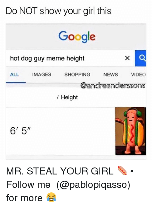 "Google, Meme, and Memes: Do NOT show your girl this  Google  hot dog guy meme height  ALL IMAGES SHOPPING NEWS VIDEO  @andreanderssons  / Height  6' 5"" MR. STEAL YOUR GIRL 🌭 • Follow me ➞ (@pablopiqasso) for more 😂"