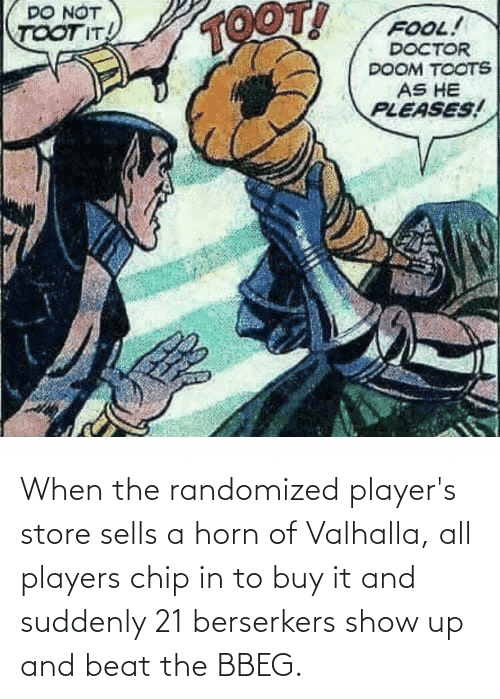 Toots: DO NOT  TOOT!  FOOL!  DOCTOR  DOOM TOOTS  TOOT IT!  AS HE  PLEASES! When the randomized player's store sells a horn of Valhalla, all players chip in to buy it and suddenly 21 berserkers show up and beat the BBEG.