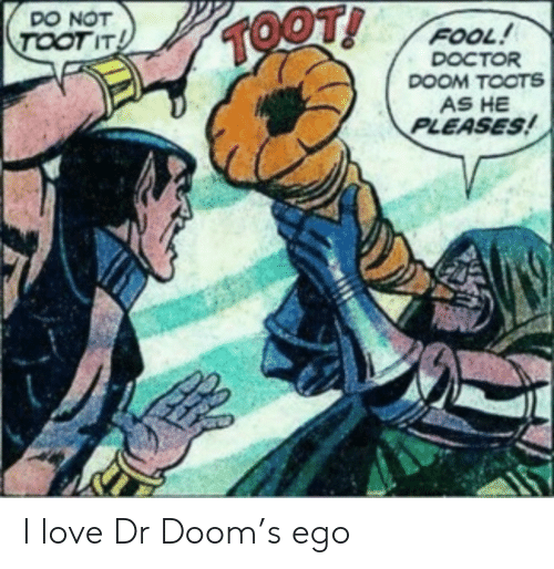 Toots: DO NOT  TOOT!  TOOT IT  FOOL!  DOCTOR  DOOM TOOTS  AS HE  PLEASES! I love Dr Doom's ego