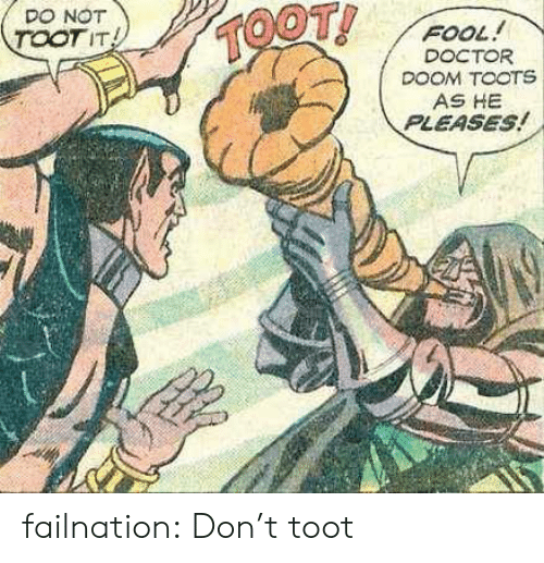 Toots: DO NOT  TOOTIT  OOT!  FOOL!  DOCTOR  DOOM TOOTS  AS HE  PLEASES failnation:  Don't toot