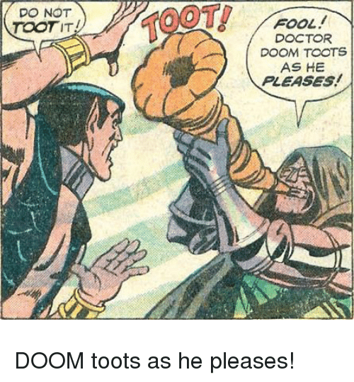 Toots: DO NOT  TOOTIT  TOOT  FOOL  DOCTOR  DOOM TOOTS  AS HE  PLEASES! DOOM toots as he pleases!