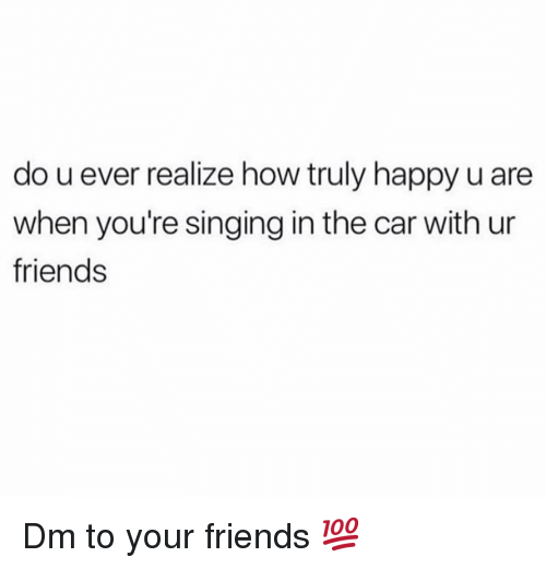 Friends, Memes, and Singing: do u ever realize how truly happy u are  when you're singing in the car with ur  friends Dm to your friends 💯