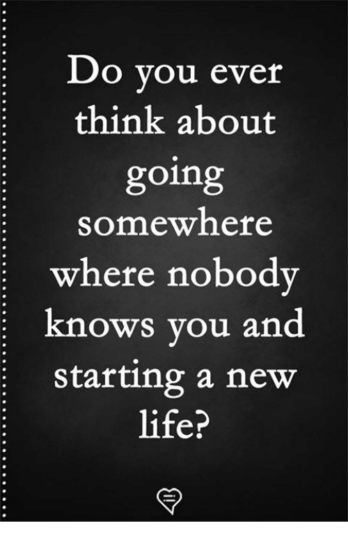 Life, Memes, and 🤖: Do vou ever  think about  going  somewhere  where nobody  knows you and  starting a new  life?