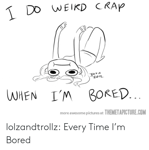 im bored: DO WEIKD CRAP  e  zon  WHEN  I'M BORED.  more awesome pictures at THEMETAPICTURE.COM lolzandtrollz:  Every Time I'm Bored