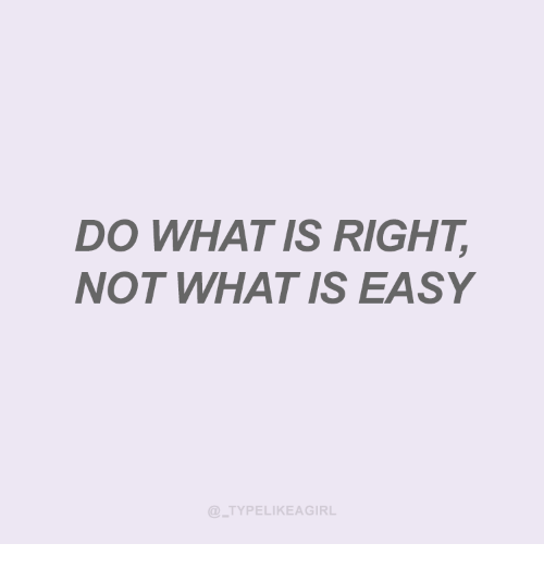 What Is, Easy, and What: DO WHAT IS RIGHT  NOT WHAT IS EASY  TYPELIKEAGIRL
