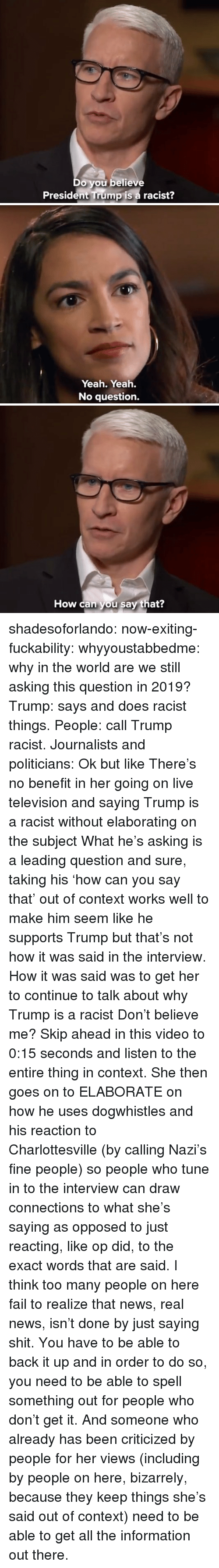 Trump Is A: Do you believe  President Trump is a racist?   Yeah. Yeah.  No question.   How can you say that? shadesoforlando:  now-exiting-fuckability:  whyyoustabbedme:  why in the world are we still asking this question in 2019?   Trump: says and does racist things. People: call Trump racist. Journalists and politicians:  Ok but like There's no benefit in her going on live television and saying Trump is a racist without elaborating on the subject What he's asking is a leading question and sure, taking his'how can you say that' out of context works well to make him seem like he supports Trump but that's not how it was said in the interview. How it was said was to get her to continue to talk about why Trump is a racist Don't believe me? Skip ahead in this video to 0:15 seconds and listen to the entire thing in context. She then goes on to ELABORATE on how he uses dogwhistles and his reaction to Charlottesville(by calling Nazi's fine people) so people who tune in to the interview can draw connections to what she's saying as opposed to just reacting, like op did, to the exact words that are said. I think too many people on here fail to realize that news, real news, isn't done by just saying shit. You have to be able to back it up and in order to do so, you need to be able to spell something out for people who don't get it. And someone who already has been criticized by people for her views (including by people on here, bizarrely, because they keep things she's said out of context) need to be able to get all the information out there.