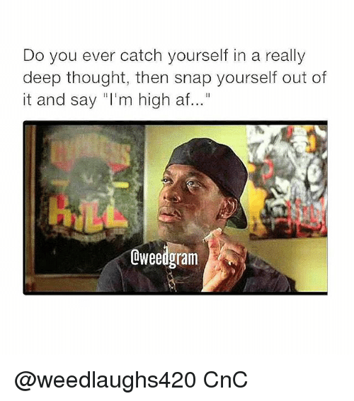 """Deep Thought: Do you ever catch yourself in a really  deep thought, then snap yourself out of  it and say """"I'm high af...""""  Oweedgram @weedlaughs420 CnC"""