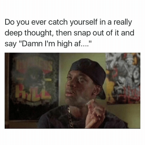 """Deep Thought: Do you ever catch yourself in a really  deep thought, then snap out of it and  say """"Damn I'm high af...."""""""