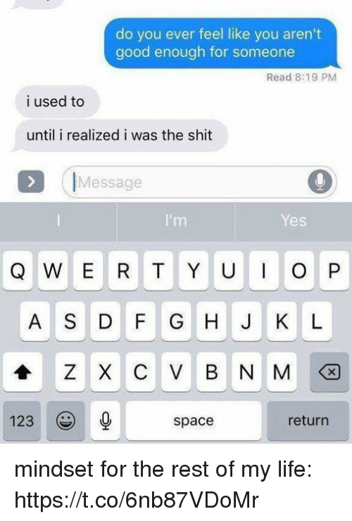Funny, Life, and Shit: do you ever feel like you aren't  good enough for someone  Read 8:19 PM  i used to  until i realized i was the shit  IMessage  Yes  Q W E R T Y UO P  A S DFG H J K L  123  space  return mindset for the rest of my life: https://t.co/6nb87VDoMr